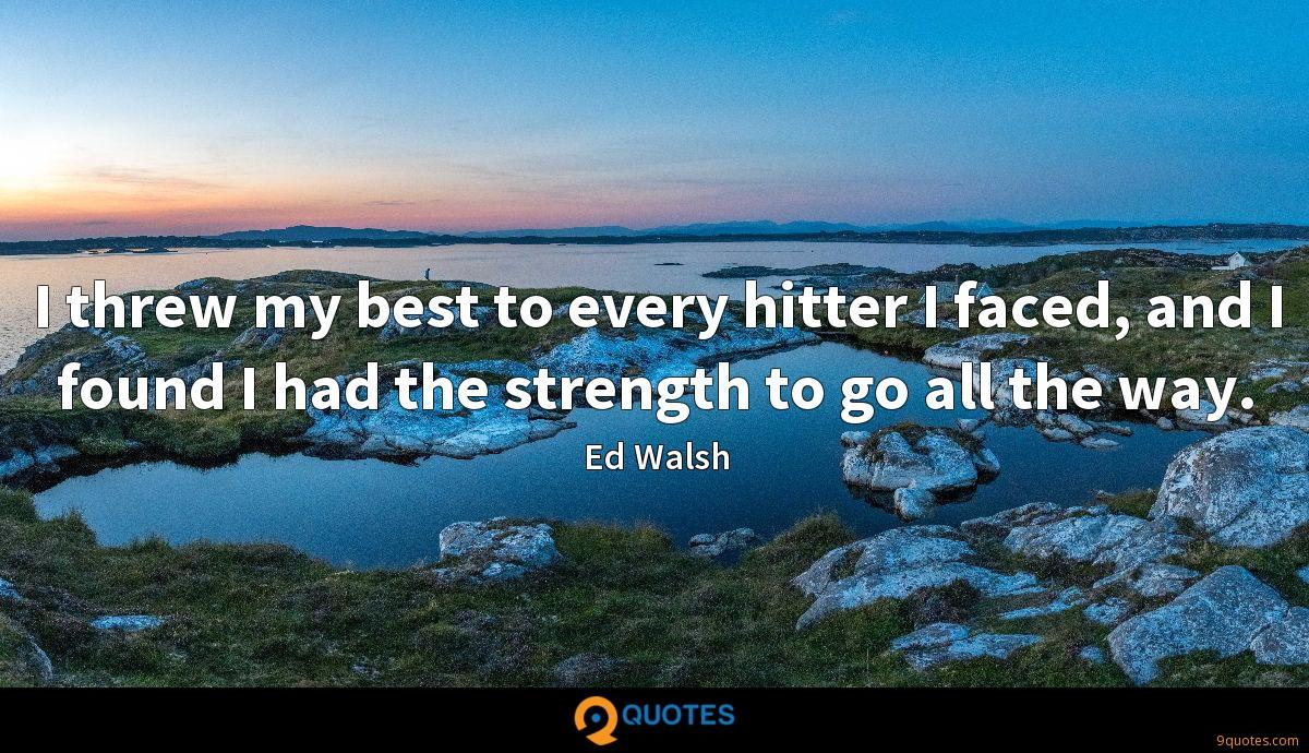 I threw my best to every hitter I faced, and I found I had the strength to go all the way.