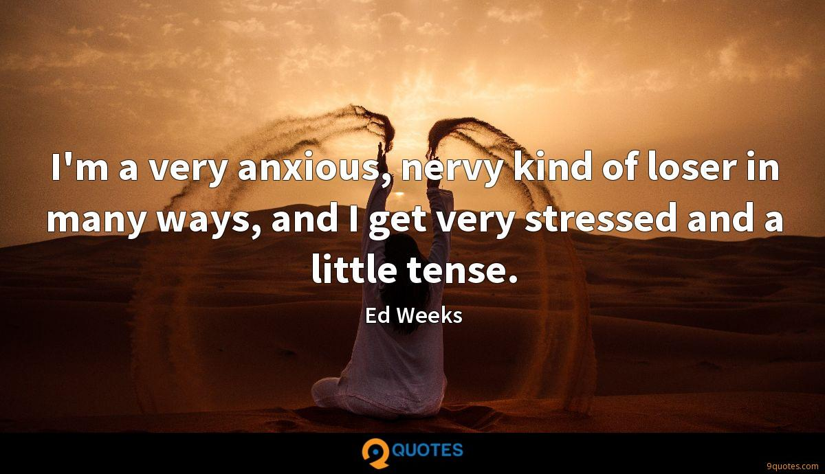 I'm a very anxious, nervy kind of loser in many ways, and I get very stressed and a little tense.