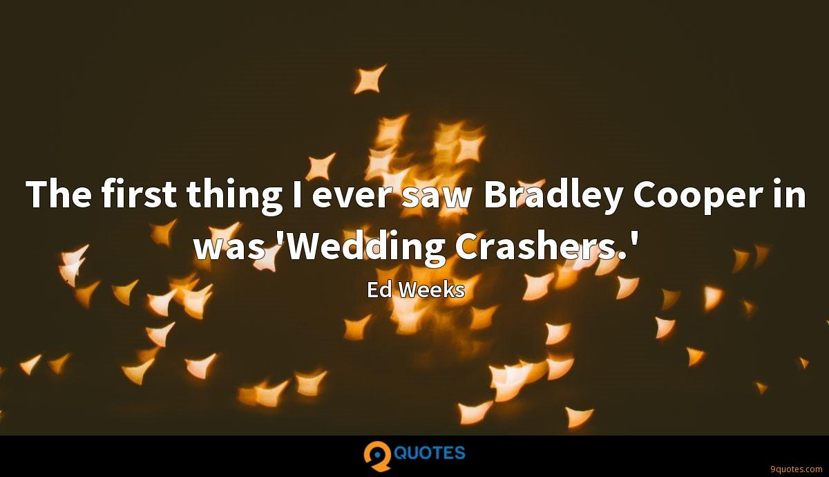 The first thing I ever saw Bradley Cooper in was 'Wedding Crashers.'