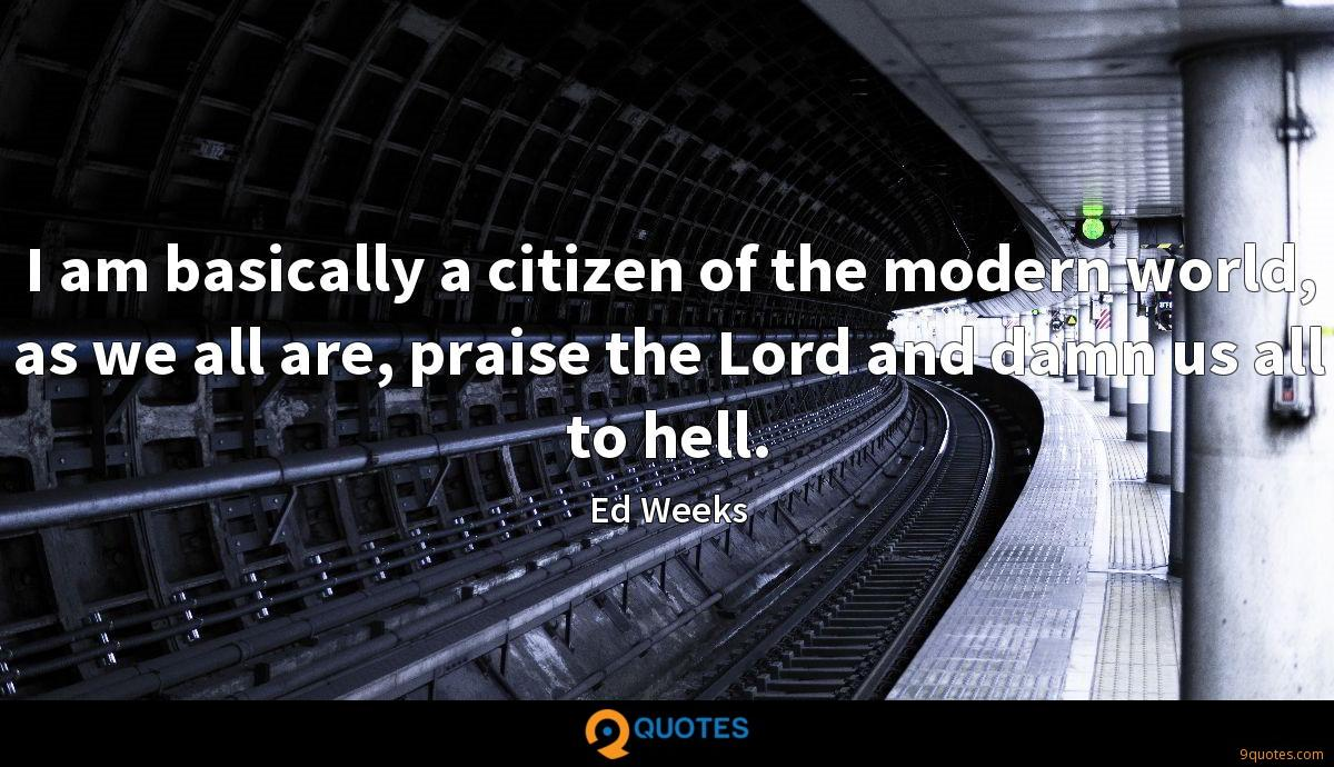 I am basically a citizen of the modern world, as we all are, praise the Lord and damn us all to hell.