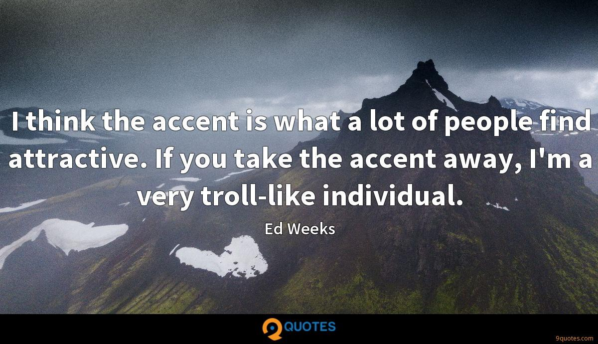 I think the accent is what a lot of people find attractive. If you take the accent away, I'm a very troll-like individual.