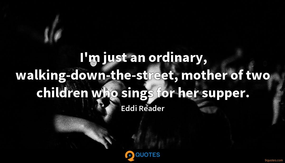 I'm just an ordinary, walking-down-the-street, mother of two children who sings for her supper.