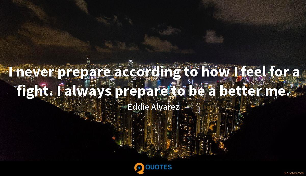I never prepare according to how I feel for a fight. I always prepare to be a better me.