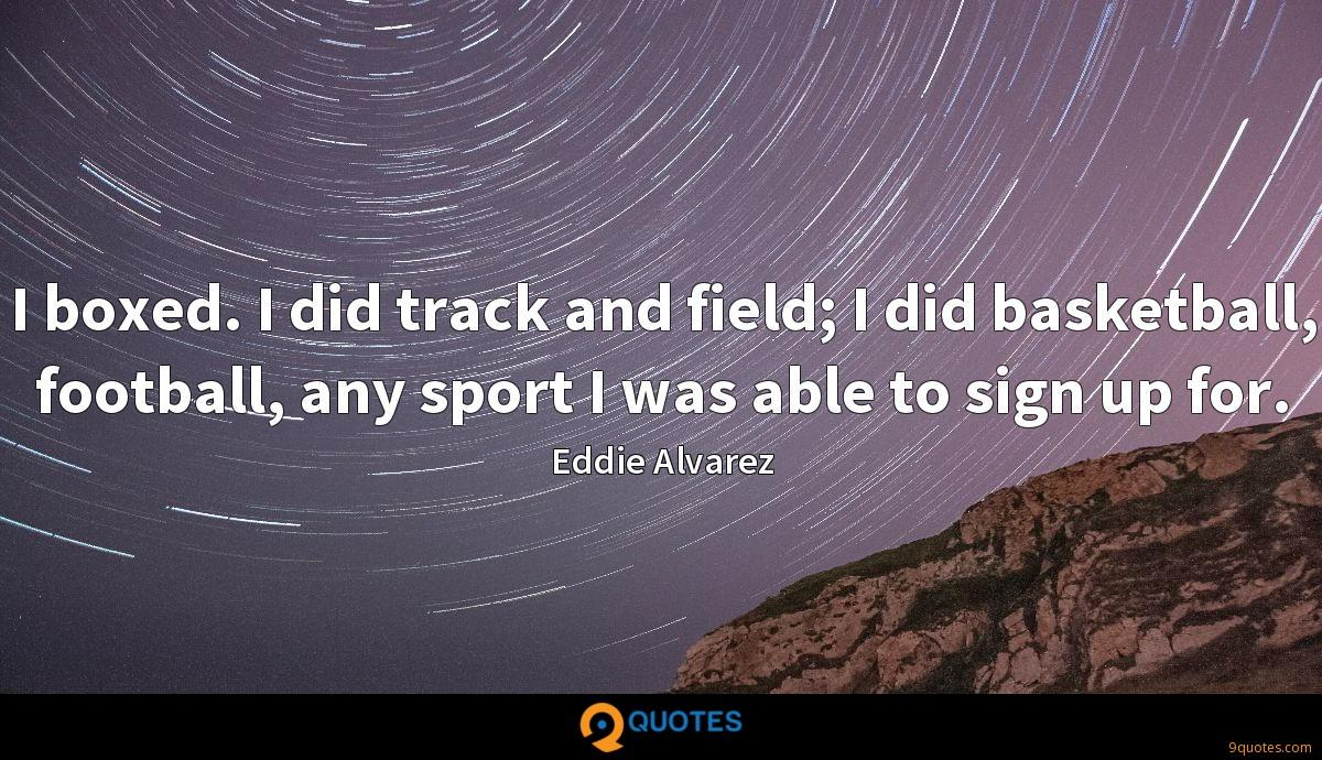 I boxed. I did track and field; I did basketball, football, any sport I was able to sign up for.
