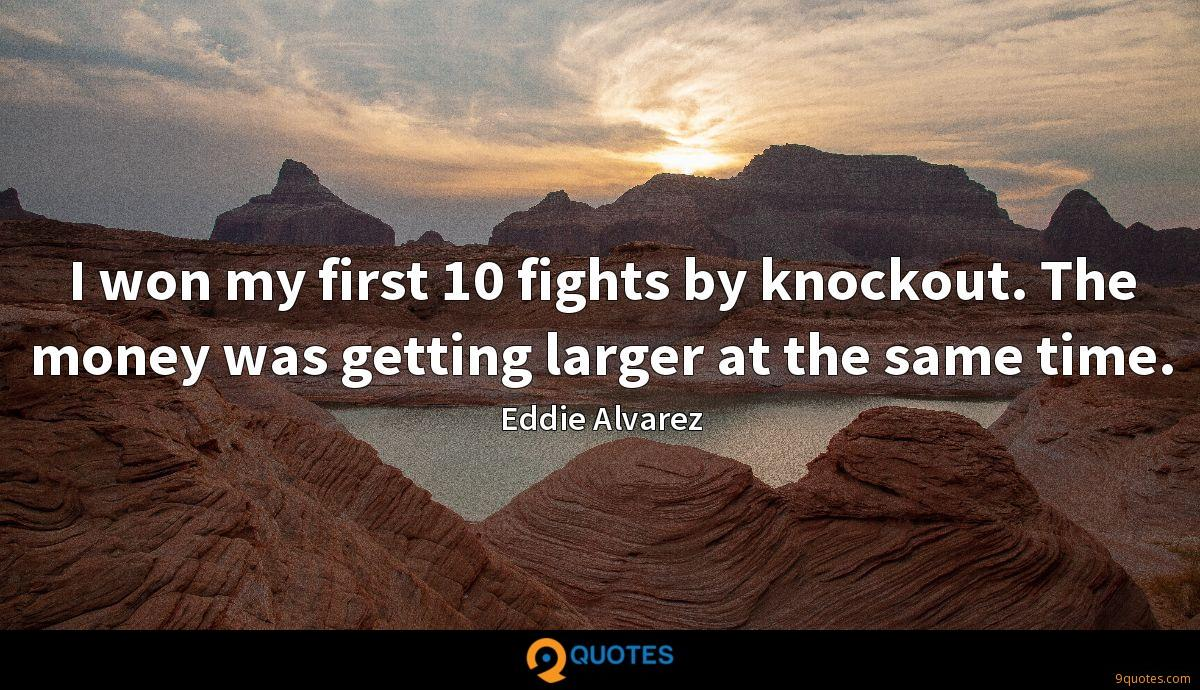 I won my first 10 fights by knockout. The money was getting larger at the same time.