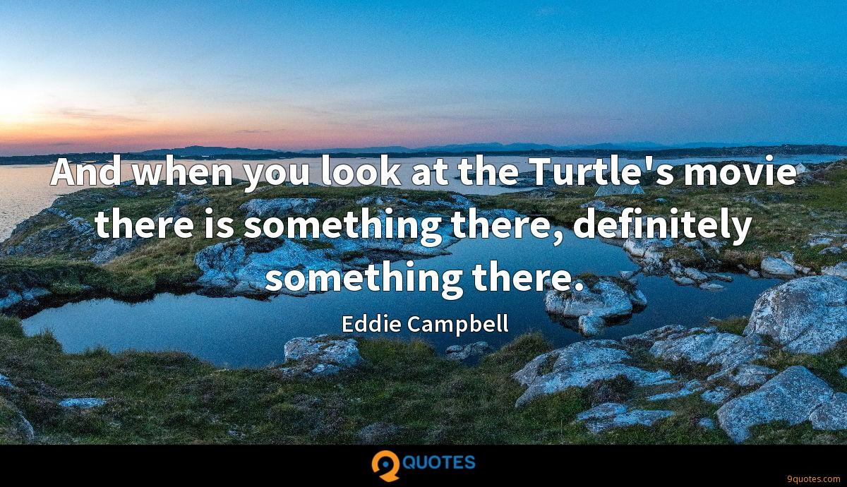 And when you look at the Turtle's movie there is something there, definitely something there.