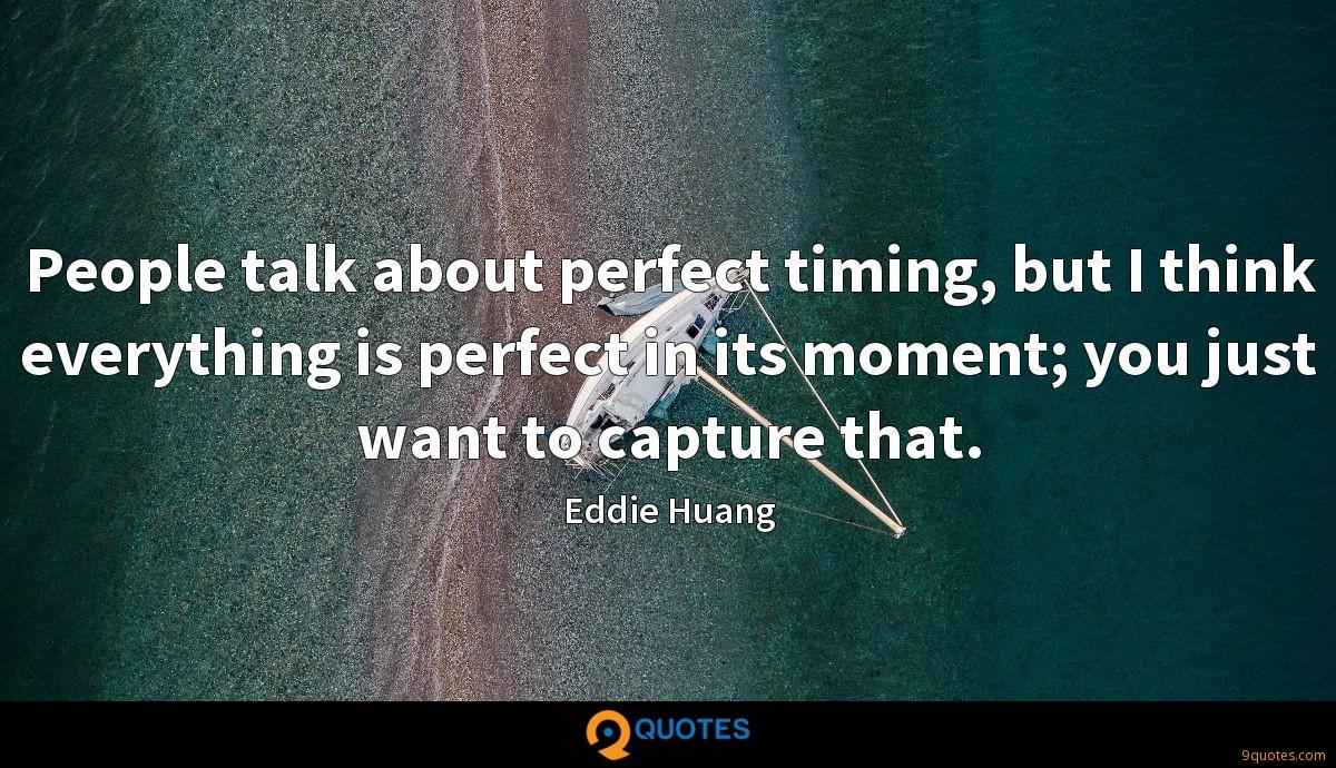 People talk about perfect timing, but I think everything is perfect in its moment; you just want to capture that.