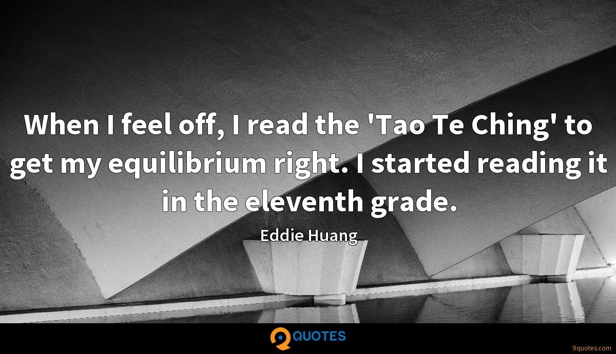 When I feel off, I read the 'Tao Te Ching' to get my equilibrium right. I started reading it in the eleventh grade.