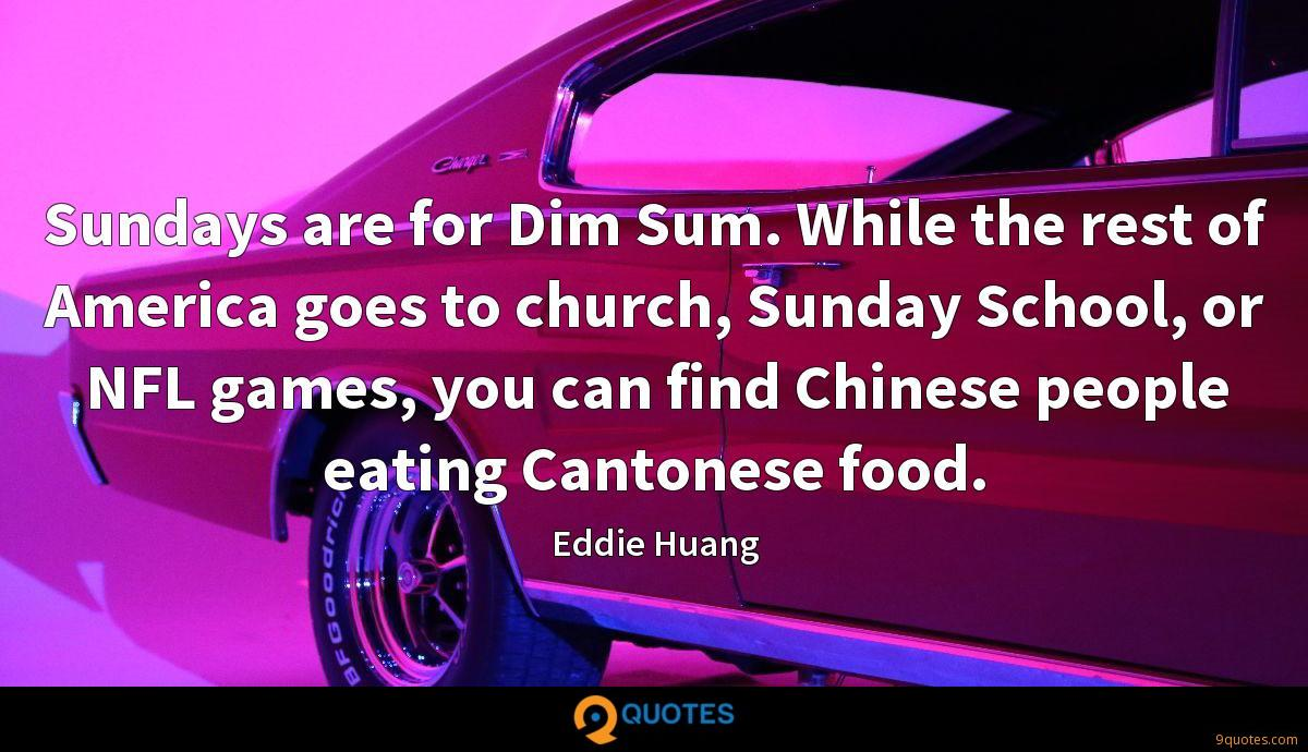 Sundays are for Dim Sum. While the rest of America goes to church, Sunday School, or NFL games, you can find Chinese people eating Cantonese food.