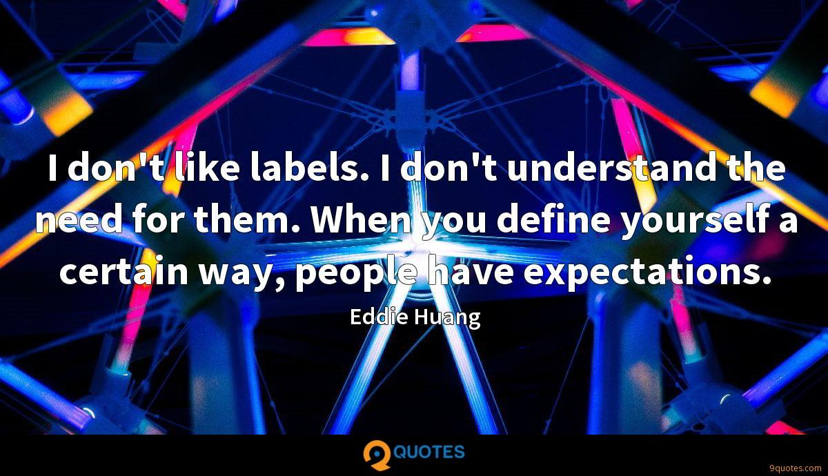 I don't like labels. I don't understand the need for them. When you define yourself a certain way, people have expectations.
