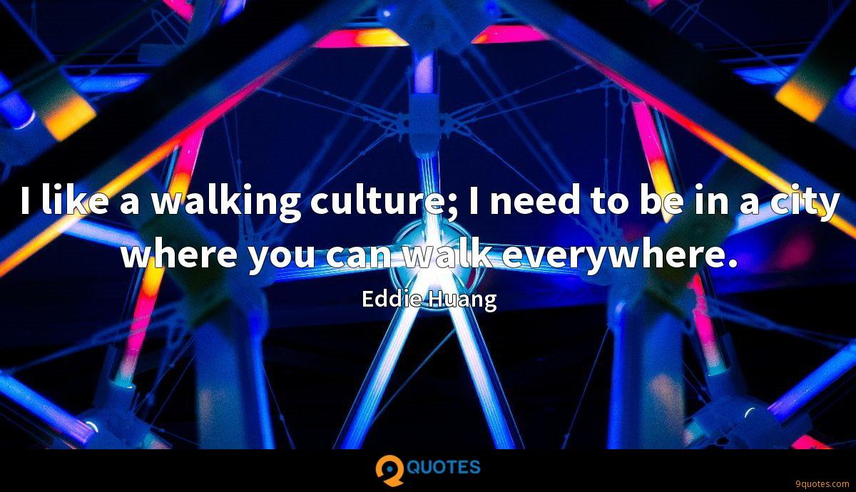 I like a walking culture; I need to be in a city where you can walk everywhere.
