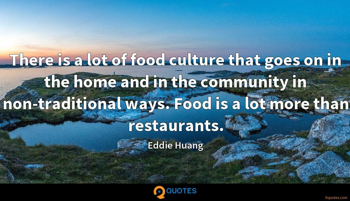There is a lot of food culture that goes on in the home and in the community in non-traditional ways. Food is a lot more than restaurants.