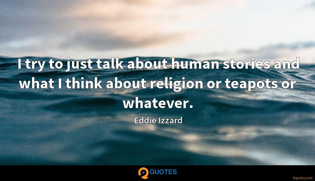 I try to just talk about human stories and what I think about religion or teapots or whatever.