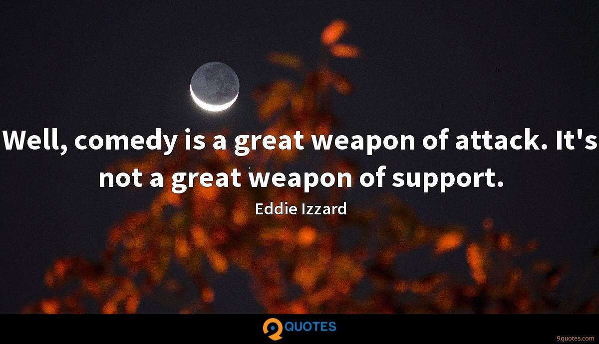 Well, comedy is a great weapon of attack. It's not a great weapon of support.