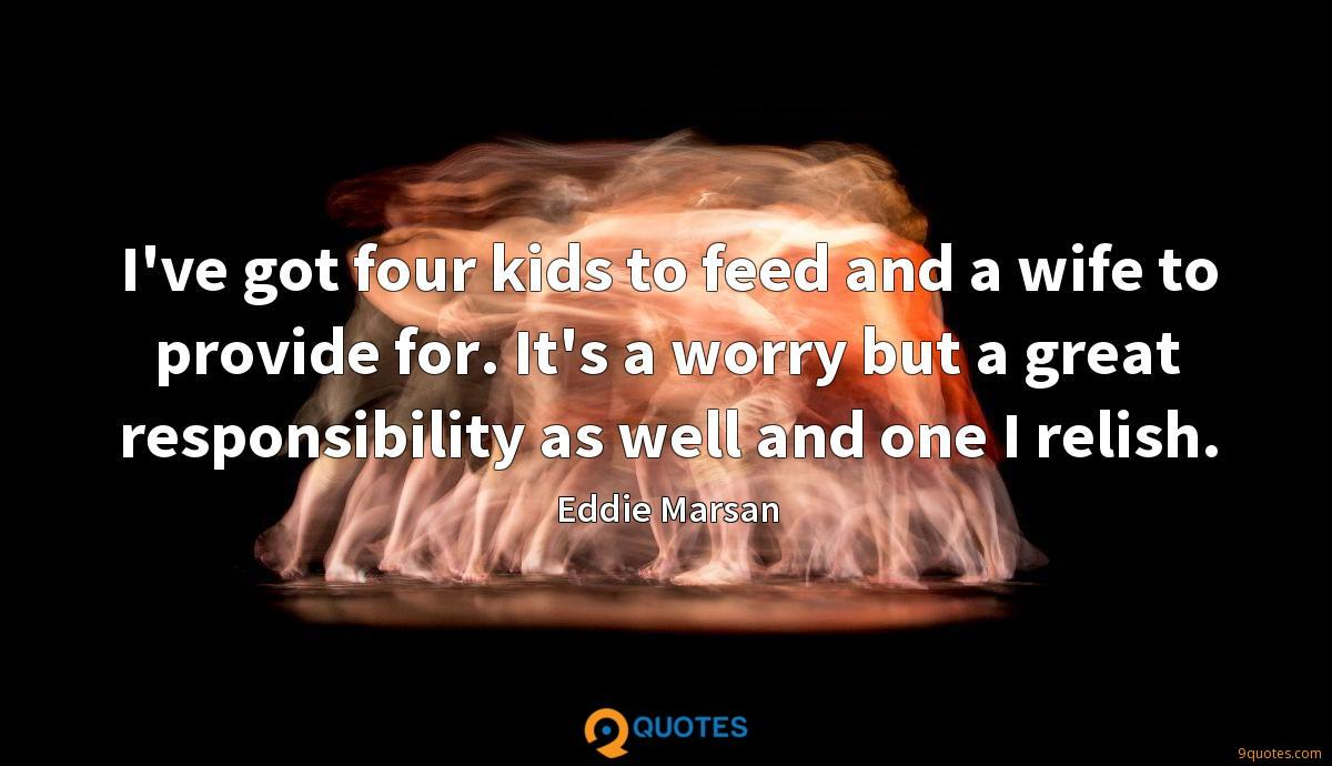 I've got four kids to feed and a wife to provide for. It's a worry but a great responsibility as well and one I relish.