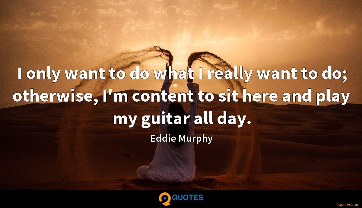 I only want to do what I really want to do; otherwise, I'm content to sit here and play my guitar all day.