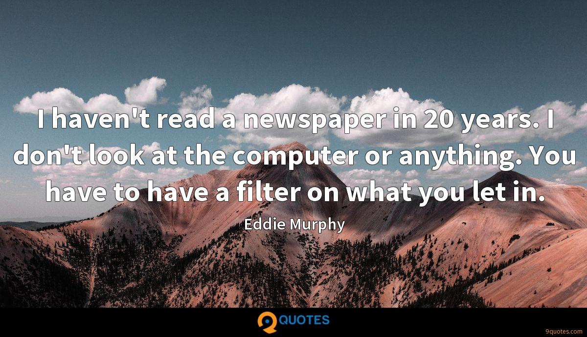 I haven't read a newspaper in 20 years. I don't look at the computer or anything. You have to have a filter on what you let in.