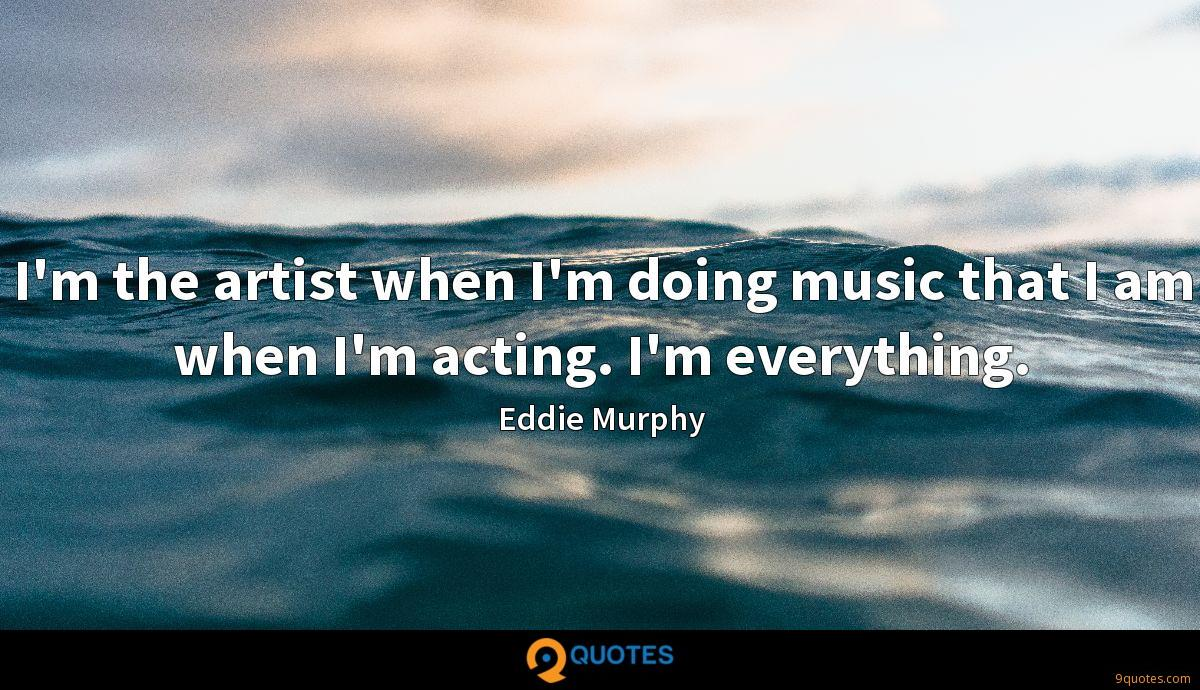I'm the artist when I'm doing music that I am when I'm acting. I'm everything.