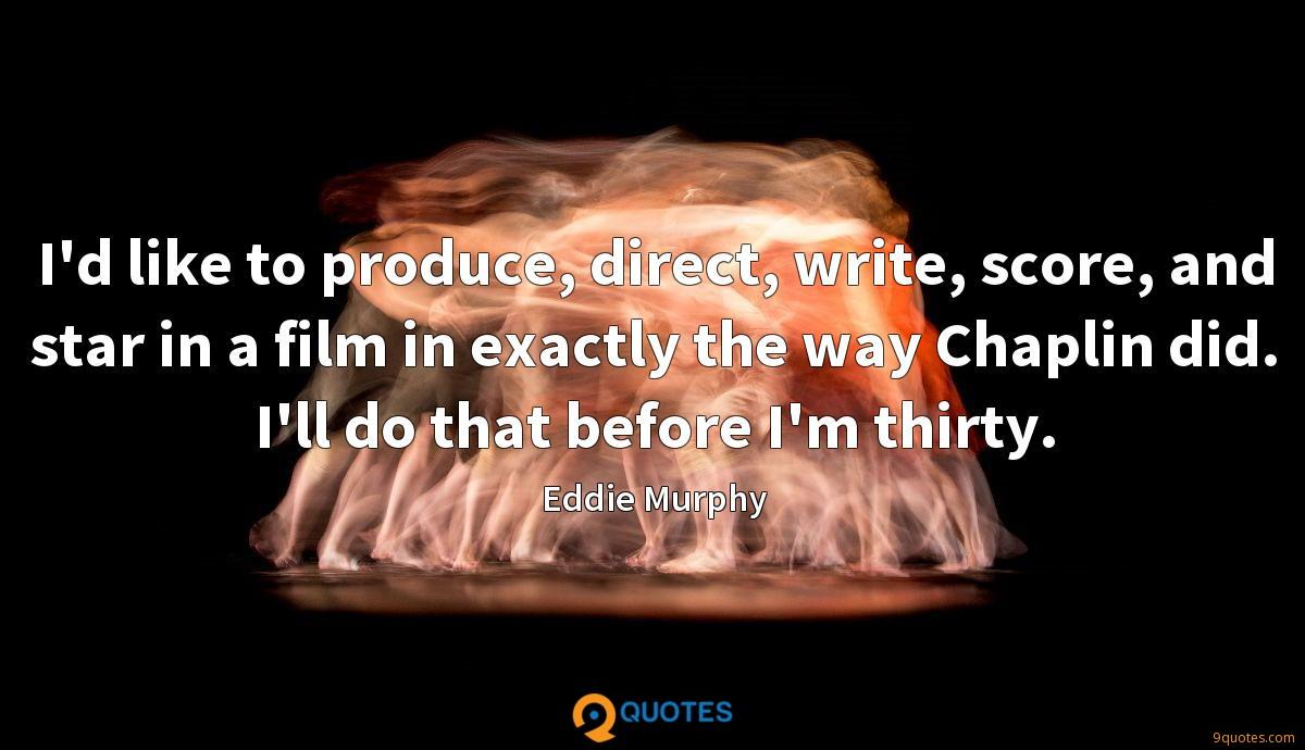 I'd like to produce, direct, write, score, and star in a film in exactly the way Chaplin did. I'll do that before I'm thirty.