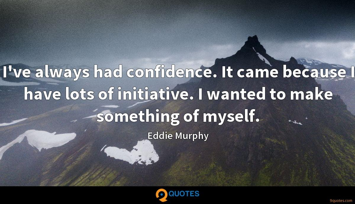 I've always had confidence. It came because I have lots of initiative. I wanted to make something of myself.