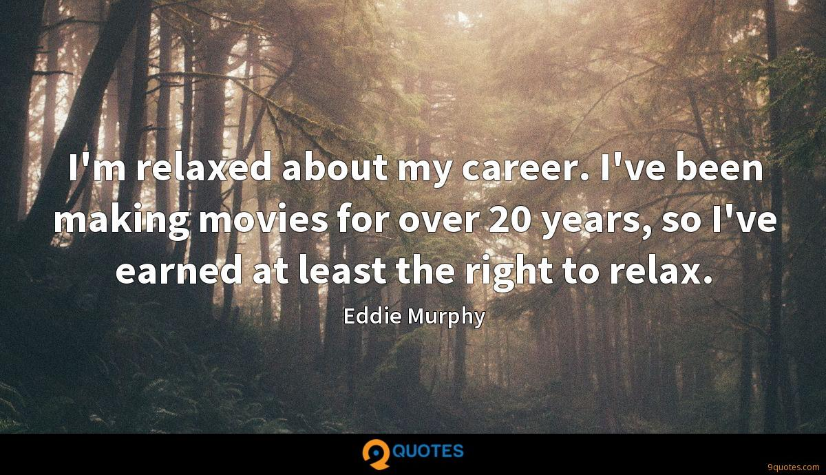 I'm relaxed about my career. I've been making movies for over 20 years, so I've earned at least the right to relax.
