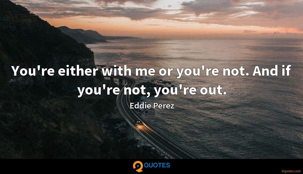 You're either with me or you're not. And if you're not, you're out.