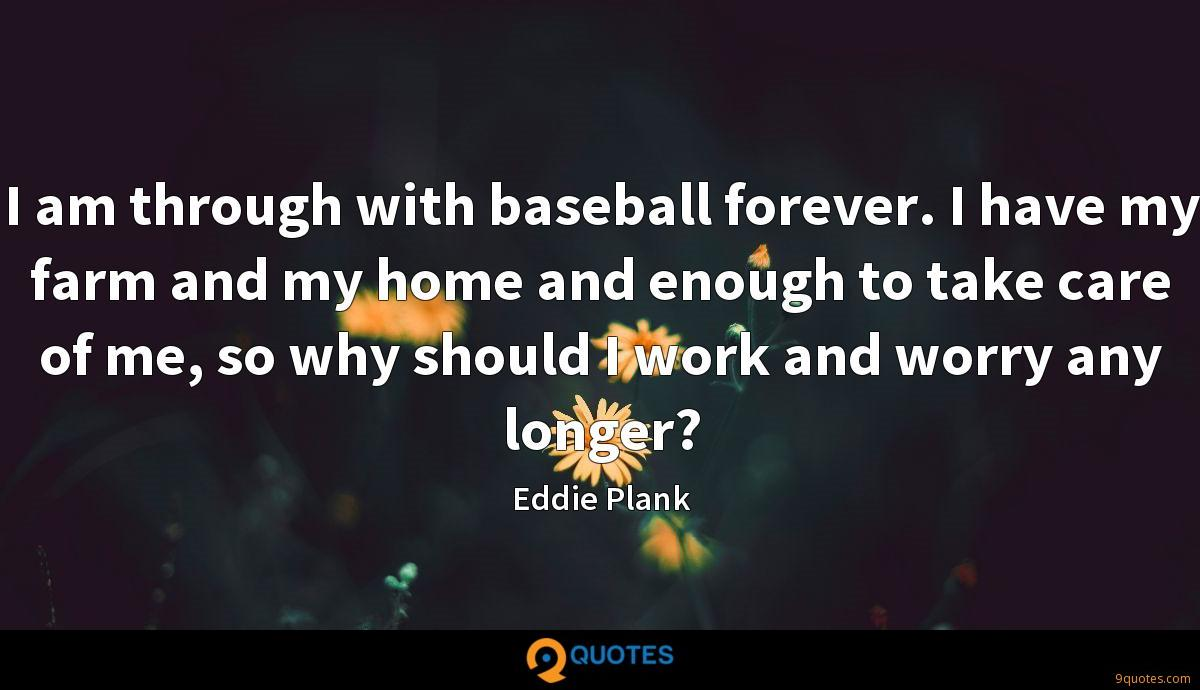 I am through with baseball forever. I have my farm and my home and enough to take care of me, so why should I work and worry any longer?