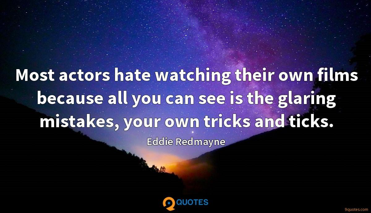 Most actors hate watching their own films because all you can see is the glaring mistakes, your own tricks and ticks.