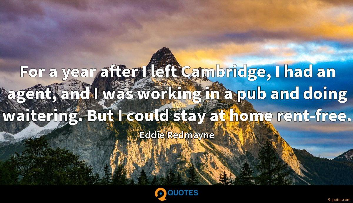 For a year after I left Cambridge, I had an agent, and I was working in a pub and doing waitering. But I could stay at home rent-free.