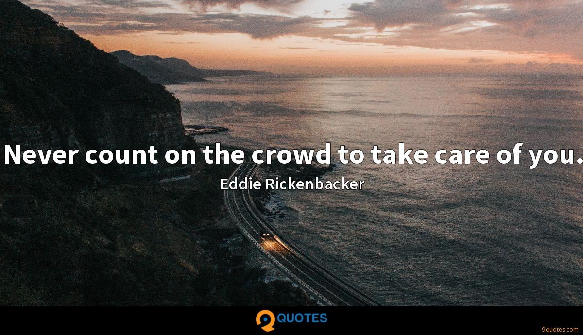 Never count on the crowd to take care of you.