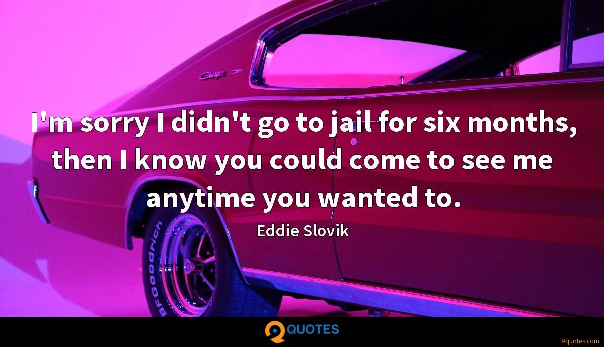I'm sorry I didn't go to jail for six months, then I know you could come to see me anytime you wanted to.