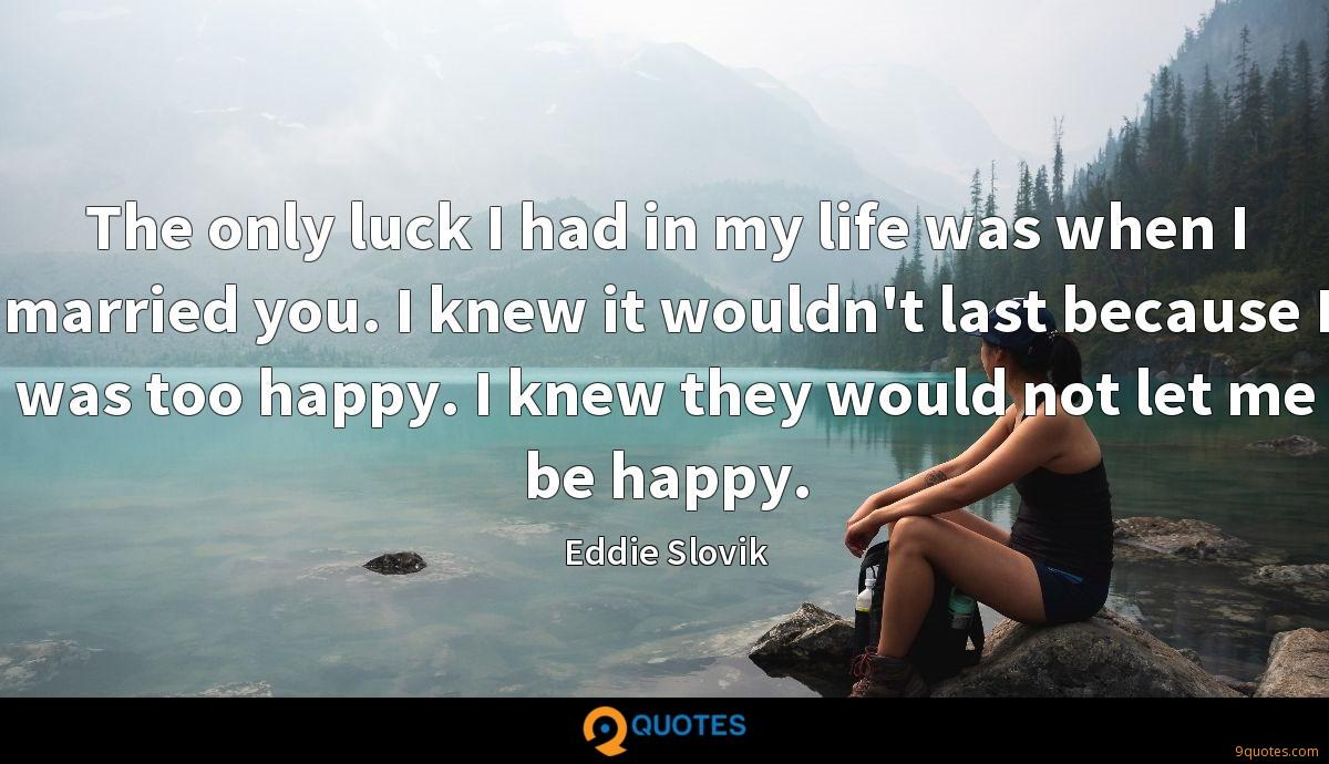 The only luck I had in my life was when I married you. I knew it wouldn't last because I was too happy. I knew they would not let me be happy.