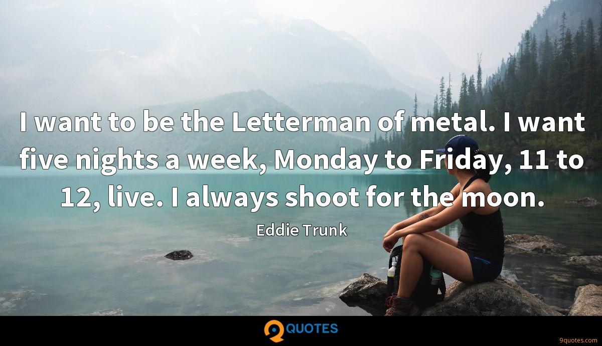 I want to be the Letterman of metal. I want five nights a week, Monday to Friday, 11 to 12, live. I always shoot for the moon.
