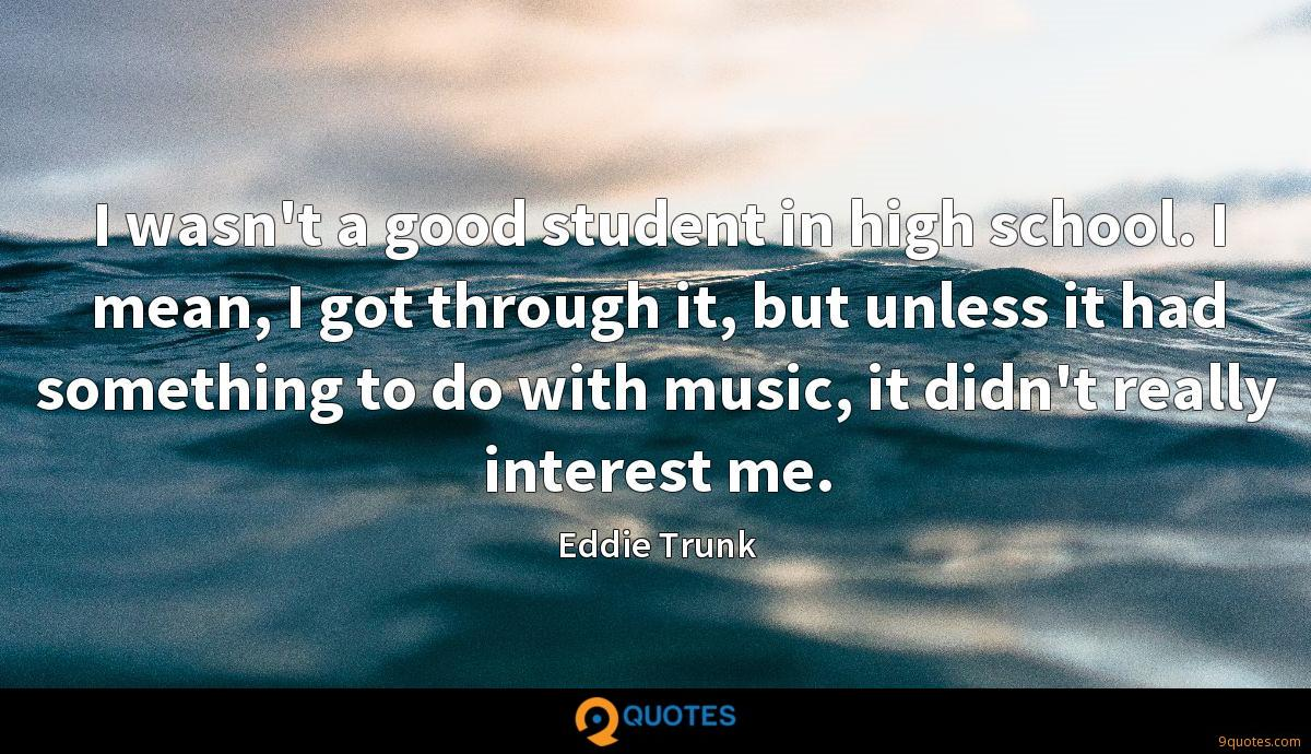 I wasn't a good student in high school. I mean, I got through it, but unless it had something to do with music, it didn't really interest me.