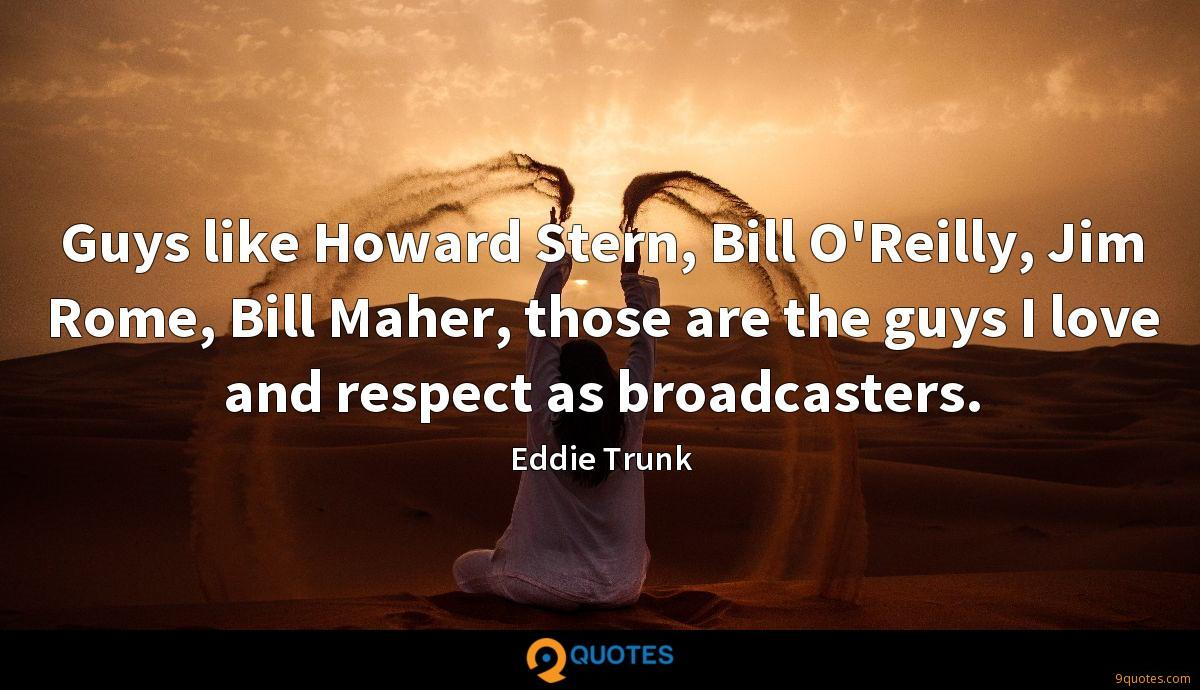 Guys like Howard Stern, Bill O'Reilly, Jim Rome, Bill Maher, those are the guys I love and respect as broadcasters.