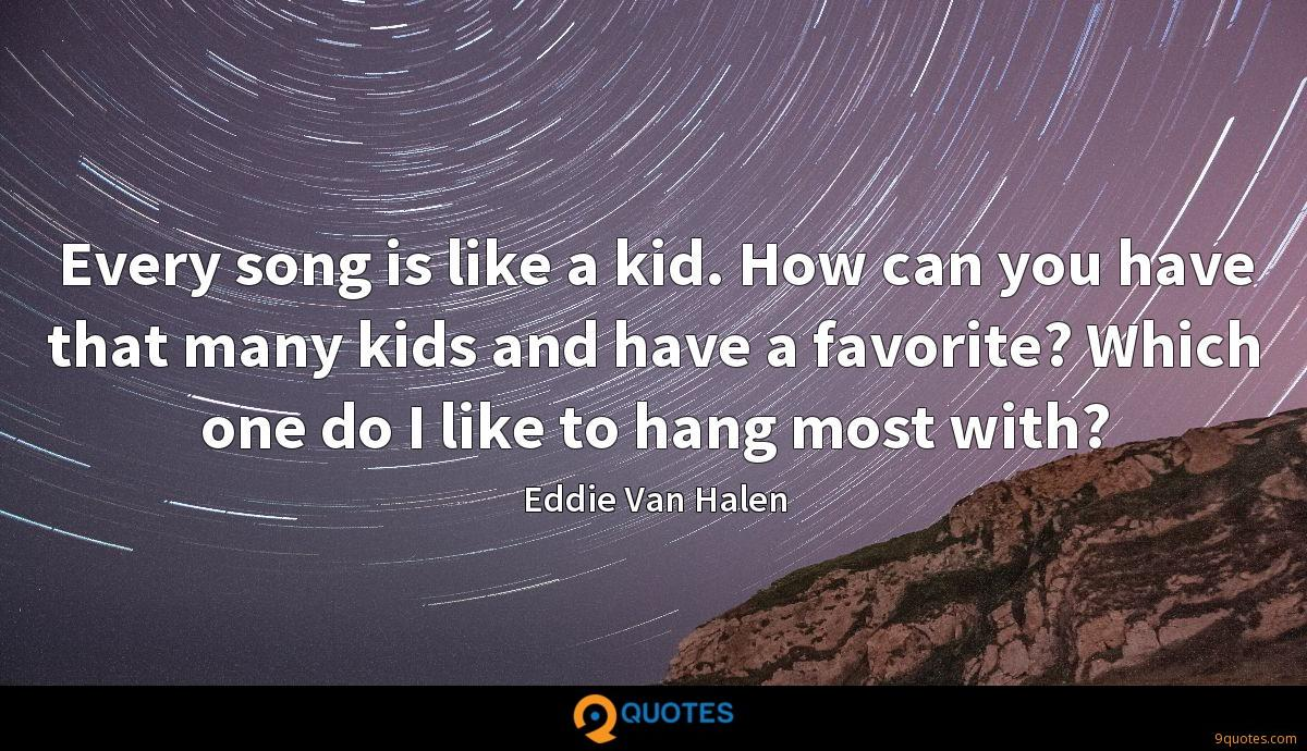 Every song is like a kid. How can you have that many kids and have a favorite? Which one do I like to hang most with?