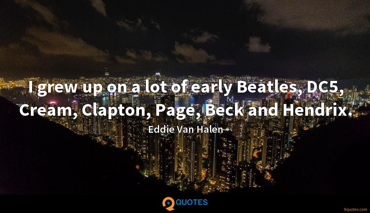 I grew up on a lot of early Beatles, DC5, Cream, Clapton, Page, Beck and Hendrix.