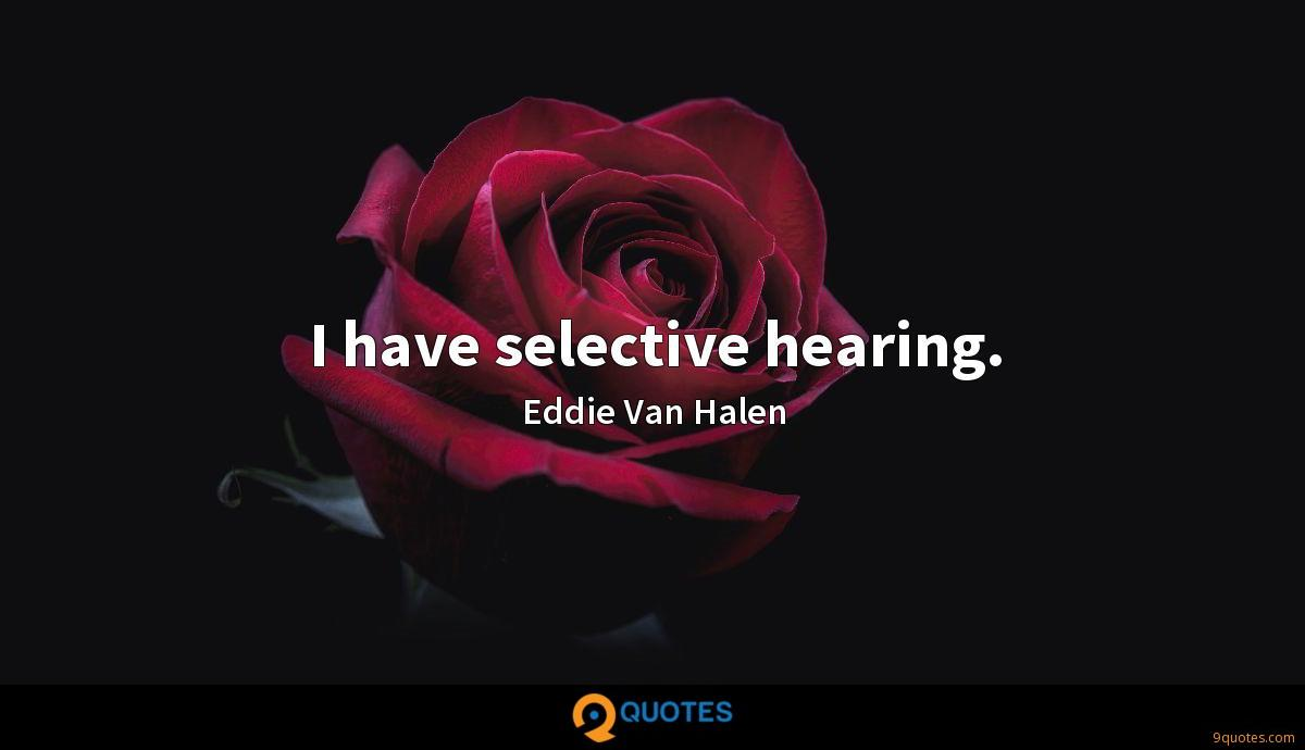 I have selective hearing.