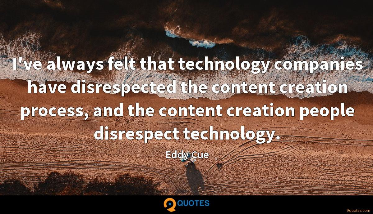 I've always felt that technology companies have disrespected the content creation process, and the content creation people disrespect technology.