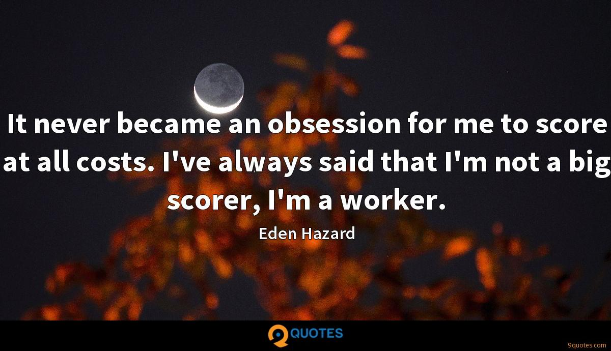 It never became an obsession for me to score at all costs. I've always said that I'm not a big scorer, I'm a worker.