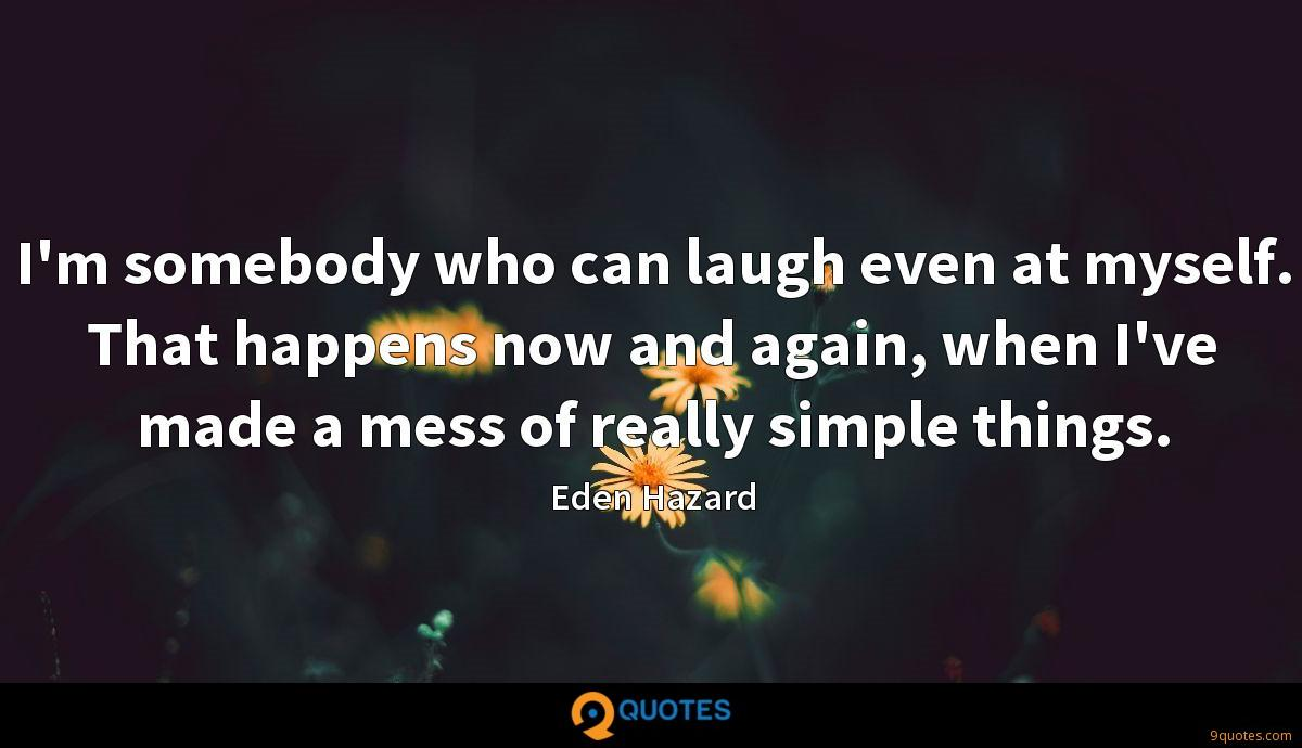 I'm somebody who can laugh even at myself. That happens now and again, when I've made a mess of really simple things.