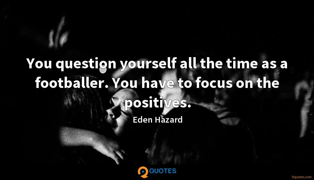You question yourself all the time as a footballer. You have to focus on the positives.