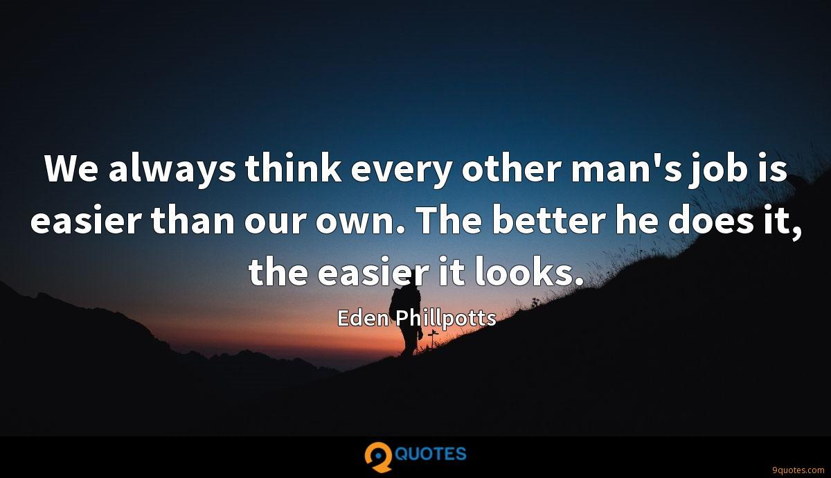 We always think every other man's job is easier than our own. The better he does it, the easier it looks.