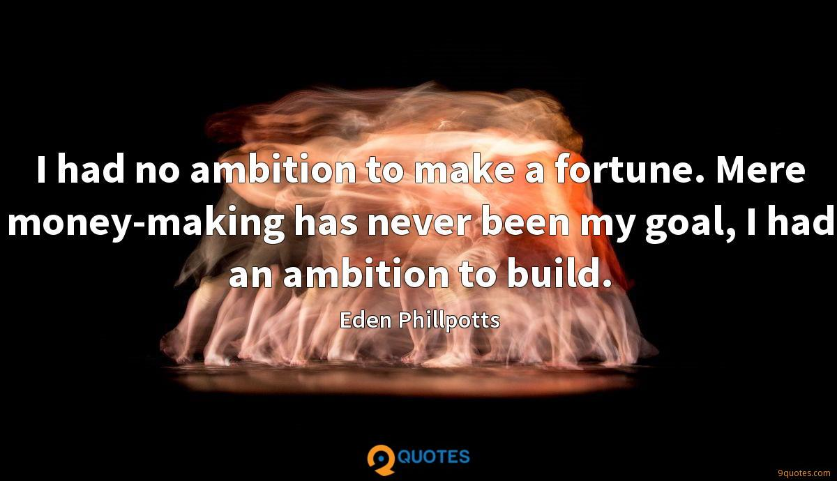 I had no ambition to make a fortune. Mere money-making has never been my goal, I had an ambition to build.