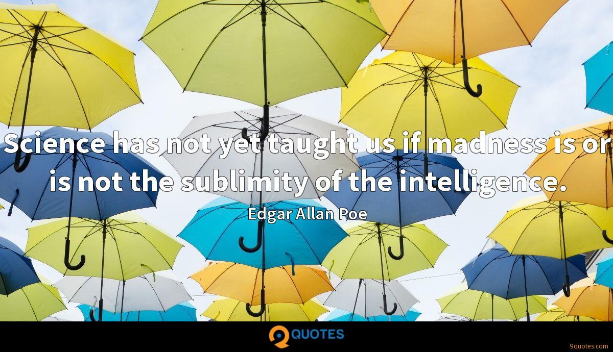 Science has not yet taught us if madness is or is not the sublimity of the intelligence.