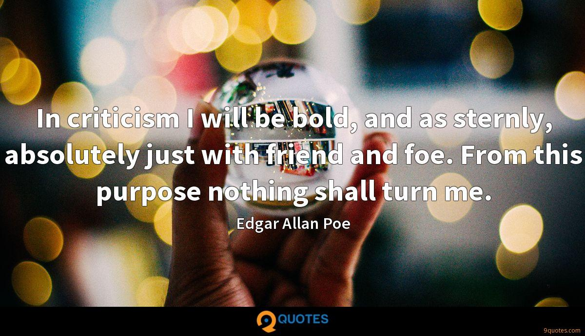 In criticism I will be bold, and as sternly, absolutely just with friend and foe. From this purpose nothing shall turn me.