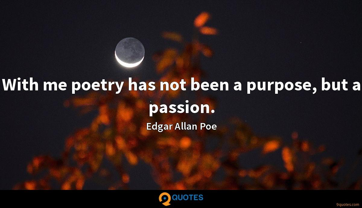 With me poetry has not been a purpose, but a passion.