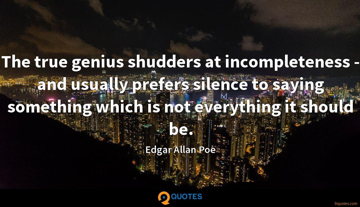 The true genius shudders at incompleteness - and usually prefers silence to saying something which is not everything it should be.