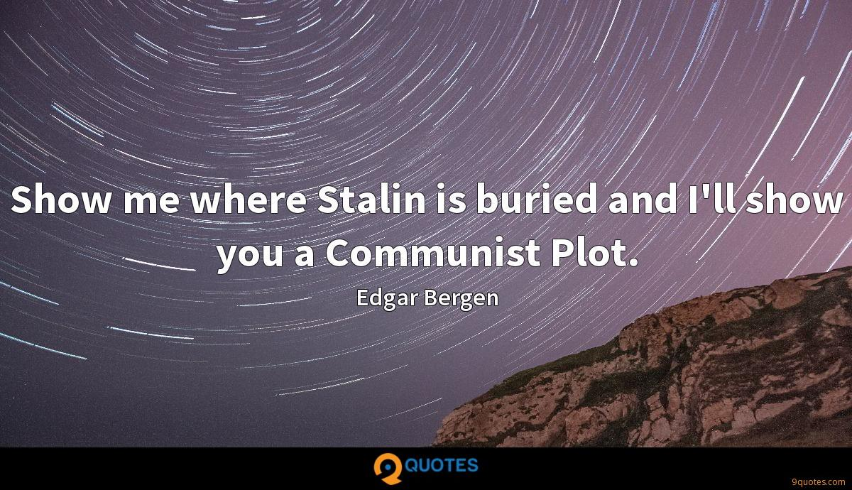Show me where Stalin is buried and I'll show you a Communist Plot.