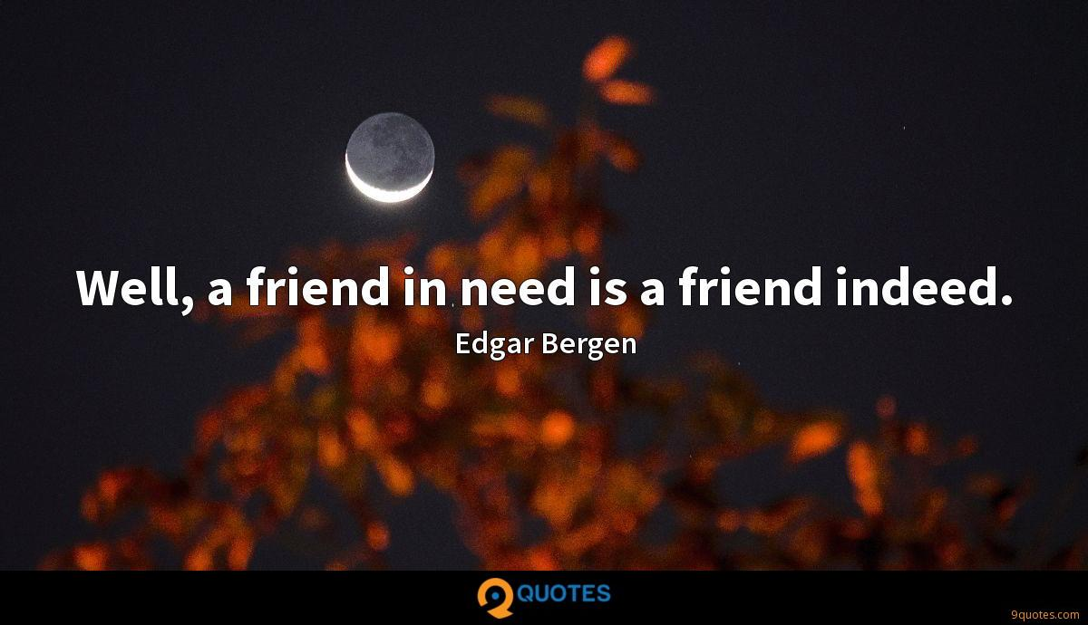 Well, a friend in need is a friend indeed.